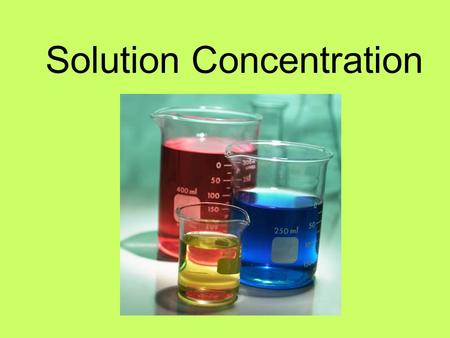 Solution Concentration. Concentration: the quantity of a given solute in solution Dilute: having a relatively small quantity of solute per unit volume.