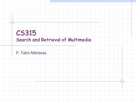 CS315 Search and Retrieval of Multimedia P. Takis Metaxas.