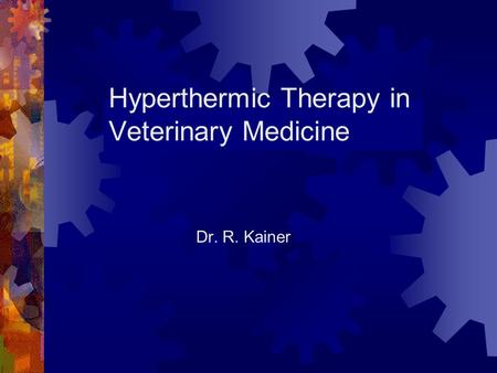 Hyperthermic Therapy in Veterinary Medicine Dr. R. Kainer.