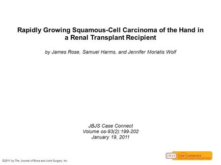 Rapidly Growing Squamous-Cell Carcinoma of the Hand in a Renal Transplant Recipient by James Rose, Samuel Harms, and Jennifer Moriatis Wolf JBJS Case Connect.