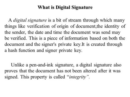 What is Digital Signature A digital signature is a bit of stream through which many things like verification of origin of document,the identity of the.