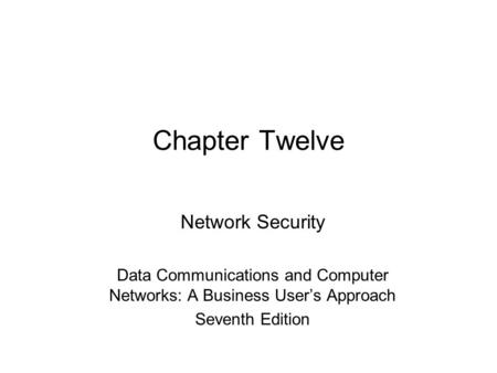 Chapter Twelve Network Security Data Communications and Computer Networks: A Business User's Approach Seventh Edition.