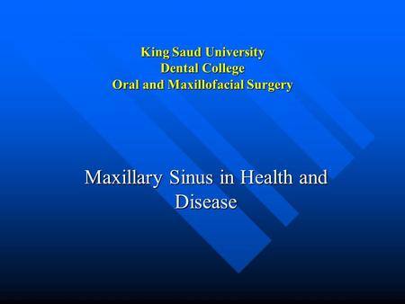 King Saud University Dental College Oral and Maxillofacial Surgery Maxillary Sinus in Health and Disease.