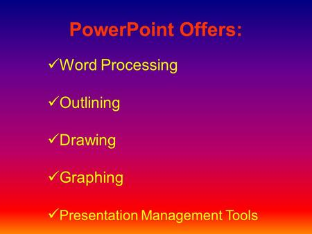 PowerPoint Offers: Word Processing Outlining Drawing Graphing Presentation Management Tools.