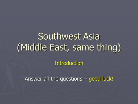 Southwest Asia (Middle East, same thing) Introduction Answer all the questions – good luck!