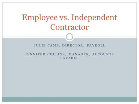 JULIE CAMP, DIRECTOR, PAYROLL JENNIFER COLLINS, MANAGER, ACCOUNTS PAYABLE Employee vs. Independent Contractor.
