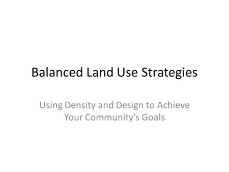 Balanced Land Use Strategies Using Density and Design to Achieve Your Community's Goals.