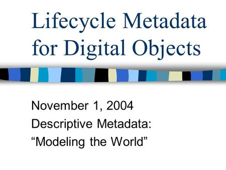"Lifecycle Metadata for Digital Objects November 1, 2004 Descriptive Metadata: ""Modeling the World"""