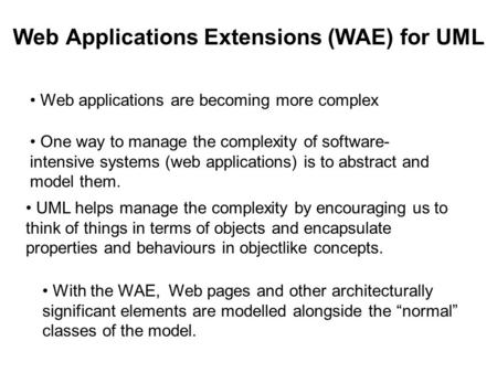 Web Applications Extensions (WAE) for UML UML helps manage the complexity by encouraging us to think of things in terms of objects and encapsulate properties.