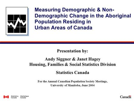 Measuring Demographic & Non- Demographic Change in the Aboriginal Population Residing in Urban Areas of Canada Presentation by: Andy Siggner & Janet Hagey.