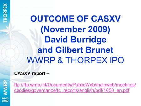 WWRP OUTCOME OF CASXV (November 2009) David Burridge and Gilbert Brunet WWRP & THORPEX IPO CASXV report – ftp://ftp.wmo.int/Documents/PublicWeb/mainweb/meetings/