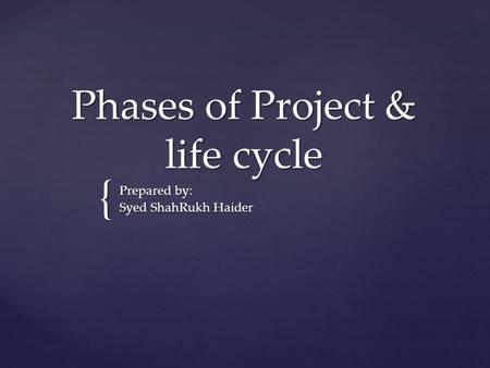 { Phases of Project & life cycle Prepared by: Syed ShahRukh Haider.
