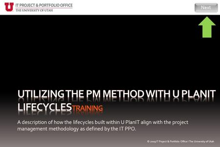 A description of how the lifecycles built within U PlanIT align with the project management methodology as defined by the IT PPO. Next © 2009 IT Project.