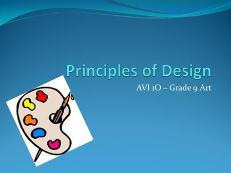 AVI 1O – Grade 9 Art. PRINCIPLES OF DESIGN Now that you know the elements of art, you need to understand how to design art that looks interesting and.