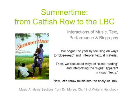 "Summertime: from Catfish Row to the LBC Interactions of Music, Text, Performance & Biography We began the year by focusing on ways to ""close-read"" and."