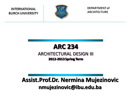 ARC 234 ARCHITECTURAL DESIGN III 2012-2013 Spring Term ARC 234 ARCHITECTURAL DESIGN III 2012-2013 Spring Term INTERNATIONAL BURCH UNIVERSITY DEPARTMENT.