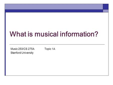 What is musical information? Music 253/CS 275A Topic 1A Stanford University.