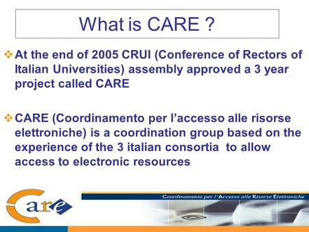 What is CARE ?  At the end of 2005 CRUI (Conference of Rectors of Italian Universities) assembly approved a 3 year project called CARE  CARE (Coordinamento.