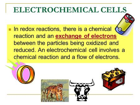 ELECTROCHEMICAL CELLS In redox reactions, there is a chemical reaction and an exchange of electrons between the particles being oxidized and reduced. An.