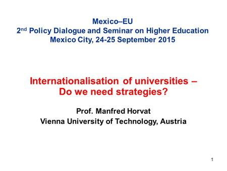 1 Mexico–EU 2 nd Policy Dialogue and Seminar on Higher Education Mexico City, 24-25 September 2015 Internationalisation of universities – Do we need strategies?