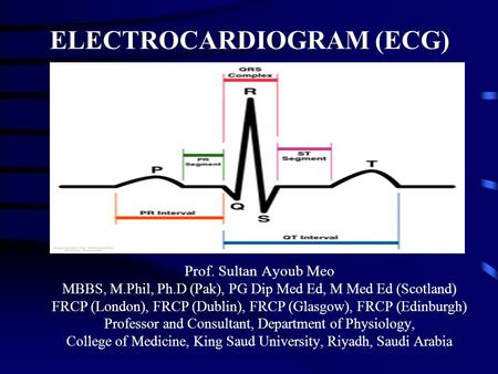 ELECTROCARDIOGRAM (ECG) Prof. Sultan Ayoub Meo MBBS, M.Phil, Ph.D (Pak), PG Dip Med Ed, M Med Ed (Scotland) FRCP (London), FRCP (Dublin), FRCP (Glasgow),