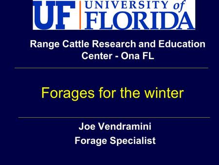 Joe Vendramini Forage Specialist Range Cattle Research and Education Center - Ona FL Forages for the winter.