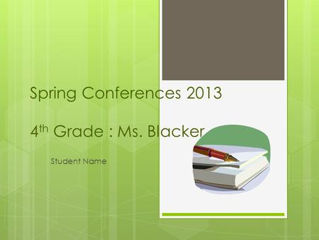 Spring Conferences 2013 4 th Grade : Ms. Blacker Student Name.