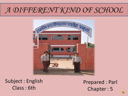 A DIFFERENT KIND OF SCHOOL Subject : English Class : 6th Prepared : Parl Chapter : 5.
