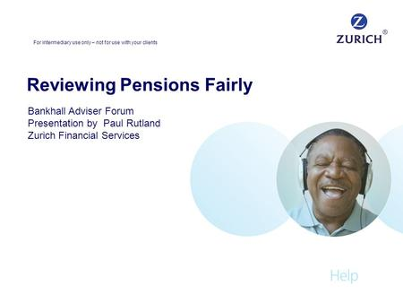Reviewing Pensions Fairly Bankhall Adviser Forum Presentation by Paul Rutland Zurich Financial Services For intermediary use only – not for use with your.