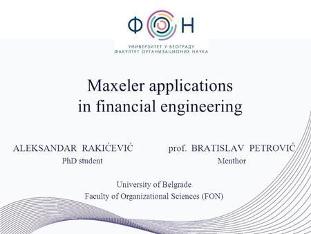 Maxeler applications in financial engineering ALEKSANDAR RAKIĆEVIĆprof. BRATISLAV PETROVIĆ PhD studentMenthor University of Belgrade Faculty of Organizational.