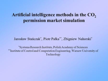 Artificial intelligence methods in the CO 2 permission market simulation Jarosław Stańczak *, Piotr Pałka **, Zbigniew Nahorski * * Systems Research Institute,