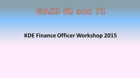 KDE Finance Officer Workshop 2015. GASB 68 New reporting requirement that will affect this year's audit. It is highlighted in the audit contract. Purpose.
