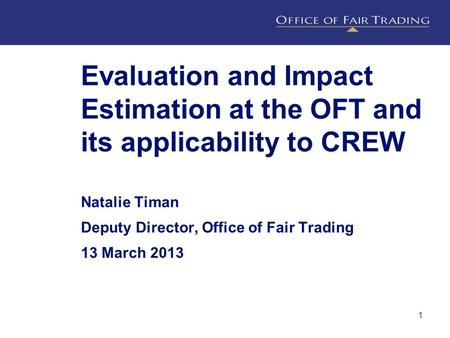 Evaluation and Impact Estimation at the OFT and its applicability to CREW Natalie Timan Deputy Director, Office of Fair Trading 13 March 2013 1.