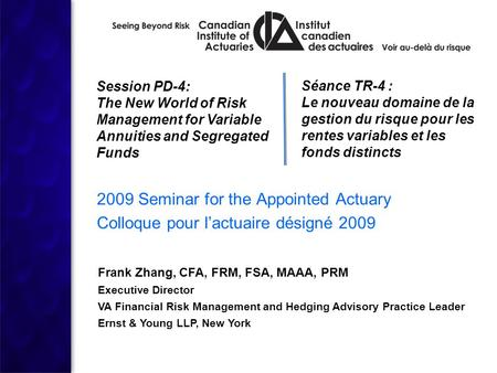 1 2009 Seminar for the Appointed Actuary Colloque pour l'actuaire désigné 2009 Session PD-4: The New World of Risk Management for Variable Annuities and.