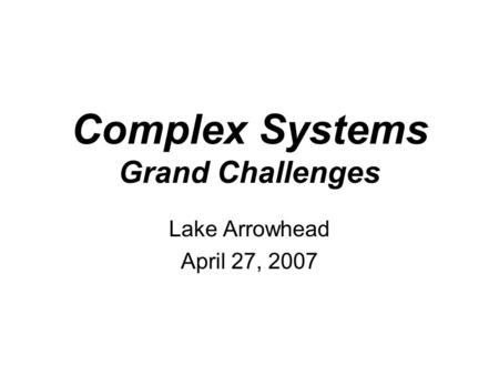 Complex Systems Grand Challenges Lake Arrowhead April 27, 2007.