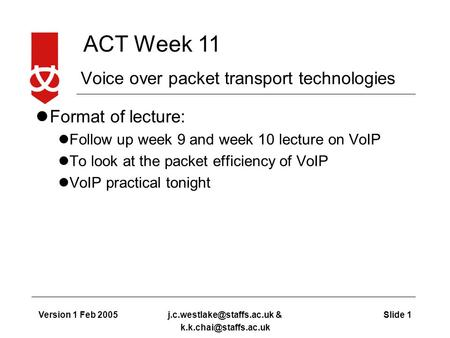 ACT Week 11 Version 1 Feb 2005Slide & Voice over packet transport technologies Format of lecture: Follow.