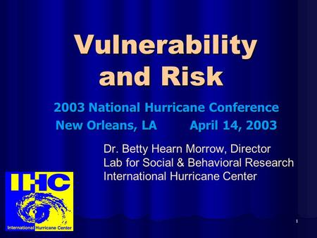 1 Vulnerability and Risk Vulnerability and Risk 2003 National Hurricane Conference New Orleans, LA April 14, 2003 Dr. Betty Hearn Morrow, Director Lab.