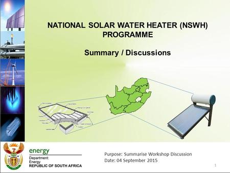 NATIONAL SOLAR WATER HEATER (NSWH) PROGRAMME Summary / Discussions 1 Purpose: Summarise Workshop Discussion Date: 04 September 2015.
