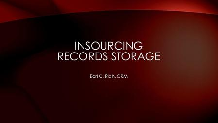Earl C. Rich, CRM INSOURCING RECORDS STORAGE. Background Prep Work Logistics Project Costs Q&A Site Tour DISCUSSION TOPICS.