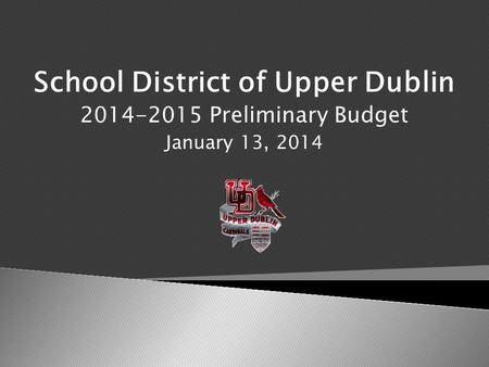 School District of Upper Dublin 2014-2015 Preliminary Budget January 13, 2014.