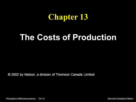 Principles of Microeconomics : Ch.13 Second Canadian Edition Chapter 13 The Costs of Production © 2002 by Nelson, a division of Thomson Canada Limited.