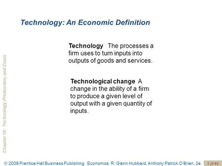Chapter 10: Technology, Production, and Costs © 2008 Prentice Hall Business Publishing Economics R. Glenn Hubbard, Anthony Patrick O'Brien, 2e. 1 of 44.