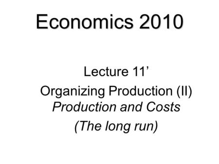 Economics 2010 Lecture 11' Organizing Production (II) Production and Costs (The long run)