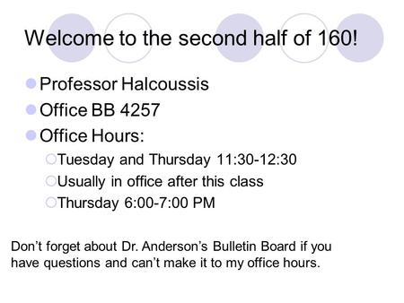 Welcome to the second half of 160! Professor Halcoussis Office BB 4257 Office Hours:  Tuesday and Thursday 11:30-12:30  Usually in office after this.