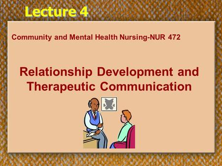 Lecture 4 Community and Mental Health Nursing-NUR 472 Relationship Development and Therapeutic Communication.