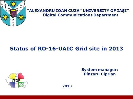 "Company LOGO ""ALEXANDRU IOAN CUZA"" UNIVERSITY OF IAŞI"" Digital Communications Department Status of RO-16-UAIC Grid site in 2013 System manager: Pînzaru."