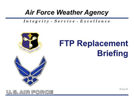 I n t e g r i t y - S e r v i c e - E x c e l l e n c e Air Force Weather Agency FTP Replacement Briefing 08 Sep 06.