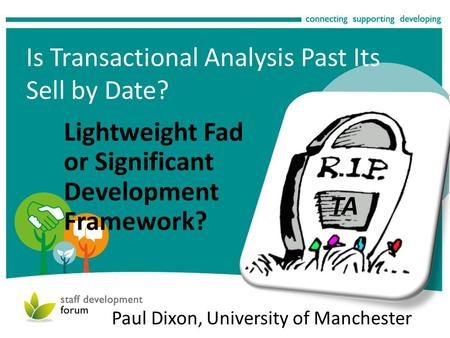 Is Transactional Analysis Past Its Sell by Date? Lightweight Fad or Significant Development Framework? Paul Dixon, University of Manchester TA.