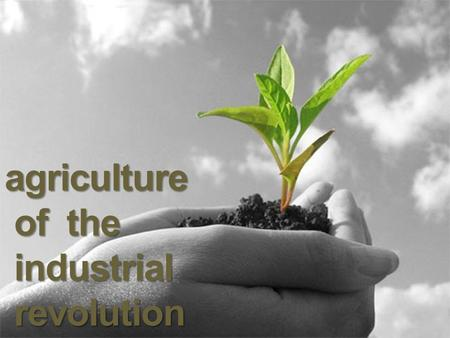 Agriculture of the of the industrial industrial revolution revolution.