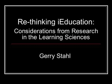 Re-thinking iEducation : Considerations from Research in the Learning Sciences Gerry Stahl.